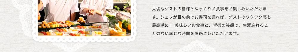 大切なゲストの皆様とゆっくりお食事をお楽しみいただけます。シェフが目の前でお寿司を握れば、ゲストのワクワク感も最高潮に! 美味しいお食事と、皆様の笑顔で、生涯忘れることのない幸せな時間をお過ごしいただけます。