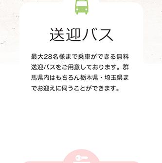 送迎バス 最大28名様まで乗車ができる無料送迎バスをご用意しております。群馬県内はもちろん栃木県・埼玉県までお迎えに伺うことができます。