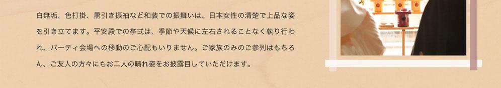 白無垢、色内掛、黒引き振袖など和装での振舞いは、日本女性の清楚で上品な姿を引き立てます。平安殿での挙式は、季節や天候に左右されることなく執り行われ、パーティ会場への移動のご心配もいりません。ご家族のみのご参列はもちろん、ご友人の方々にもお二人の晴れ姿をお披露目していただけます。