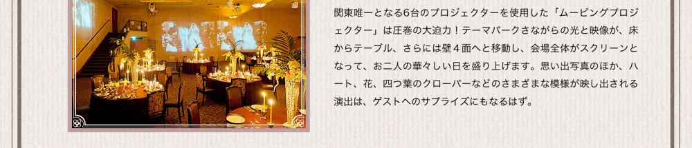 関東唯一となる6台のプロジェクターを使用した「ムービングプロジェクター」は圧巻の大迫力!テーマパークさながらの光と映像が、床からテーブル、さらには壁4面へと移動し、会場全体がスクリーンとなって、お二人の華々しい日を盛り上げます。思い出写真のほか、ハート、花、四つ葉のクローバーなどのさまざまな模様が映し出される演出は、ゲストへのサプライズにもなるはず。