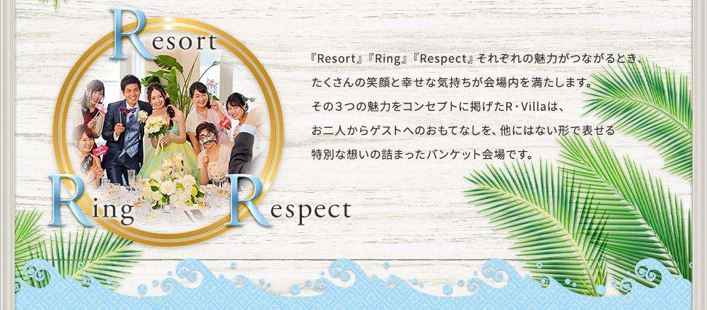『Resort』『Ring』『Respect』それぞれの魅力がつながるとき、 たくさんの笑顔と幸せな気持ちが会場内を満たします。 その3つの魅力をコンセプトに掲げたR・Villaは、 お二人からゲストへのおもてなしを、他にはない形で表せる 特別な想いの詰まったバンケット会場です。