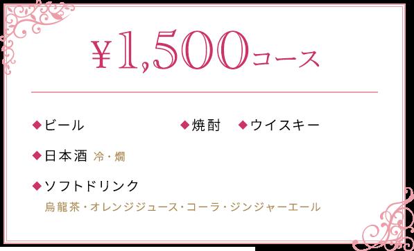 ¥1,500コース ◆ビール アサヒ・キリン ◆焼酎 ◆ウイスキー ◆日本酒 冷・燗 ◆ソフトドリンク 烏龍茶・オレンジジュース・コーラ・ジンジャーエール